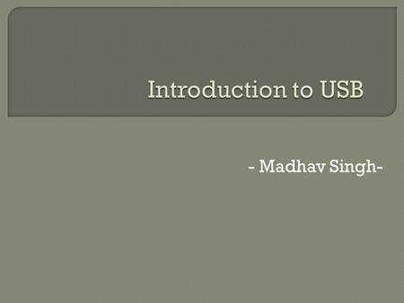 - Madhav Singh-.  This presentation describe the basics of USB device and Host side i.e. descriptors, endpoints, device controller, root hub etc.  It.
