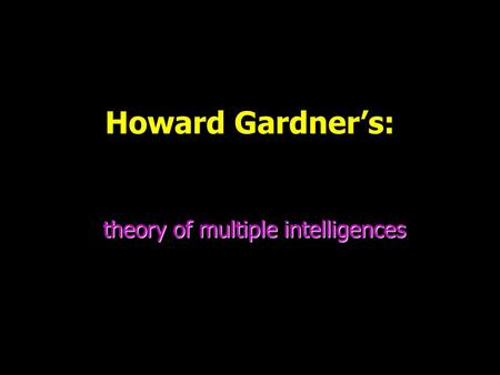Howard Gardner's: theory of multiple intelligences.