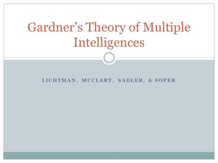 LICHTMAN, MCCLARY, SADLER, & SOPER Gardner's Theory of Multiple Intelligences.