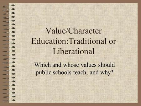 Value/Character Education:Traditional or Liberational Which and whose values should public schools teach, and why?
