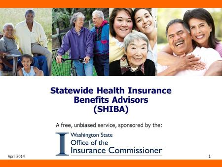 April 2014 1 A free, unbiased service, sponsored by the: Statewide Health Insurance Benefits Advisors (SHIBA)