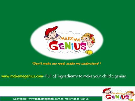 "Copyright of www.makemegenius.com, for more videos,visit us. www.makemegenius.com– Full of ingredients to make your child a genius. ""Don't make me read,"