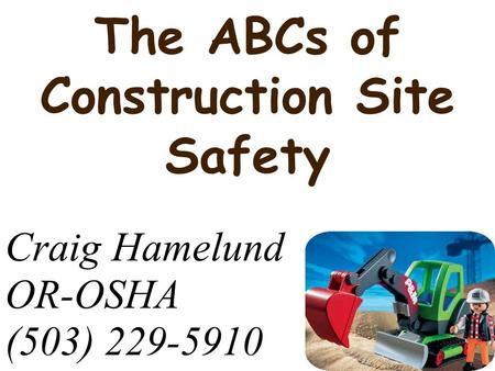 The ABCs of Construction Site Safety Craig Hamelund OR-OSHA (503) 229-5910.