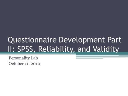 Questionnaire Development Part II: SPSS, Reliability, and Validity Personality Lab October 11, 2010.