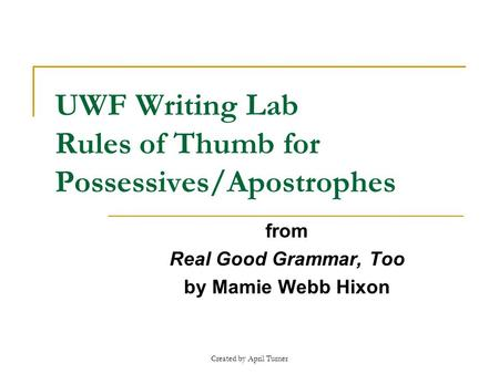 Created by April Turner UWF Writing Lab Rules of Thumb for Possessives/Apostrophes from Real Good Grammar, Too by Mamie Webb Hixon.