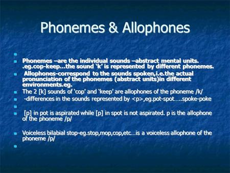 Phonemes & Allophones Phonemes –are the individual sounds –abstract mental units..eg.cop-keep…the sound 'k' is represented by different phonemes. Phonemes.