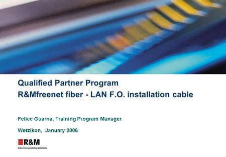 Qualified Partner Program R&Mfreenet fiber - LAN F.O. installation cable Felice Guarna, Training Program Manager Wetzikon, January 2006.