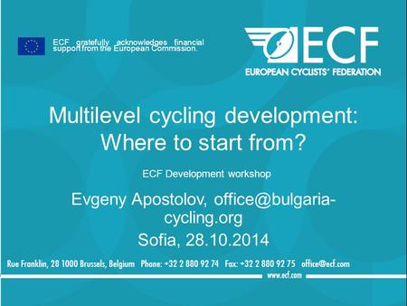 Multilevel cycling development: Where to start from? ECF Development workshop Evgeny Apostolov, cycling.org Sofia, 28.10.2014 ECF gratefully.