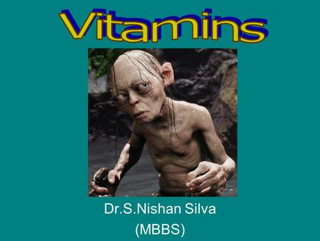 Dr.S.Nishan Silva (MBBS). Vitamins Definition: –Chemically unrelated organic compounds that are essential for normal metabolism Cannot be synthesized,