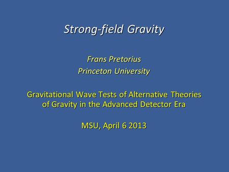 Strong-field Gravity Frans Pretorius Princeton University Gravitational Wave Tests of Alternative <strong>Theories</strong> of Gravity in the Advanced Detector Era MSU,