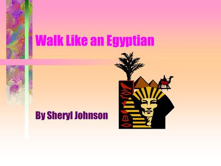 Walk Like an Egyptian By Sheryl Johnson Where is Egypt located? Nile River NileDelta Cataracts Deserts Upper/Lower Egypt Mediterranean Sea.