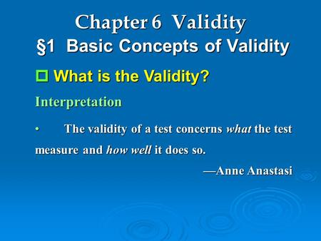 Chapter 6 Validity §1 Basic Concepts of Validity  What is the Validity? Interpretation The validity of a test concerns what the test measure and how well.