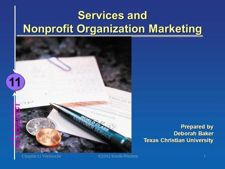 ©2002 South-Western Chapter 11 Version 6e1 chapter Services and Nonprofit Organization Marketing 11 Prepared by Deborah Baker Texas Christian University.