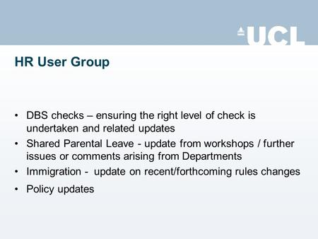 HR User Group DBS checks – ensuring the right level of check is undertaken and related updates Shared Parental Leave - update from workshops / further.