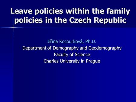 Leave policies within the family policies in the Czech Republic Jiřina Kocourková, Ph.D. Department of Demography and Geodemography Faculty of Science.