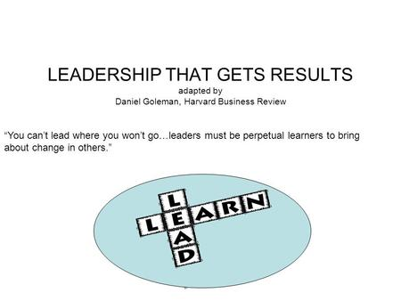 "LEADERSHIP THAT GETS RESULTS adapted by Daniel Goleman, Harvard Business Review ""You can't lead where you won't go… leaders must be perpetual learners."