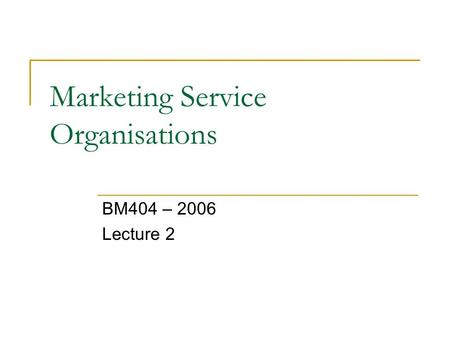 Marketing Service Organisations BM404 – 2006 Lecture 2.