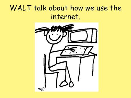 WALT talk about how we use the internet.. Talk Time 1. Do you use the internet? 2. What do you use it for?