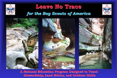 Leave No Trace for the Boy Scouts of America A National Education Program Designed to Teach Stewardship, Land Ethics, and Outdoor Skills.