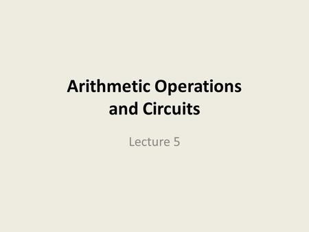 Arithmetic Operations and Circuits Lecture 5. Binary Arithmetic let's look at the procedures for performing the four basic arithmetic functions: addition,