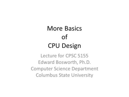 More Basics of CPU Design Lecture for CPSC 5155 Edward Bosworth, Ph.D. Computer Science Department Columbus State University.