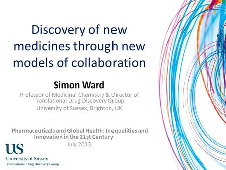 Discovery of new medicines through new models of collaboration Simon Ward Professor of Medicinal Chemistry & Director of Translational Drug Discovery Group.