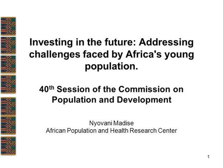 1 Investing in the future: Addressing challenges faced by Africa's young population. 40 th Session of the Commission on Population and Development Nyovani.