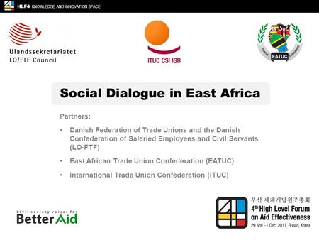 Social Dialogue in East Africa HLF4 KNOWLEDGE AND INNOVATION SPACE Partners: Danish Federation of Trade Unions and the Danish Confederation of Salaried.