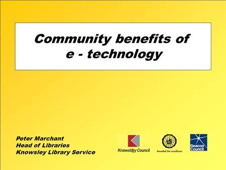 Community benefits of e - technology Peter Marchant Head of Libraries Knowsley Library Service.