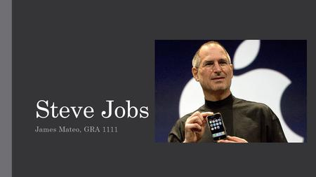 Steve Jobs James Mateo, GRA 1111. Steve Jobs was the world renowned CEO and founder of Apple Founded in 1976 in his garage, Apple is now one of the most.
