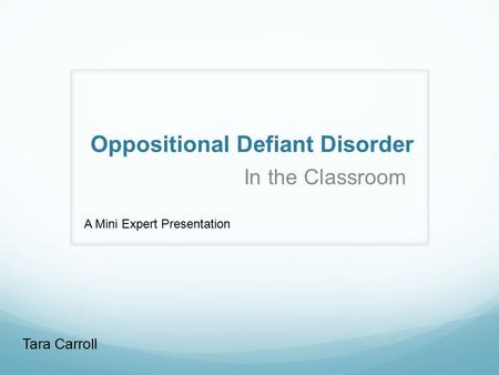 Oppositional Defiant Disorder In the Classroom Tara Carroll A Mini Expert Presentation.