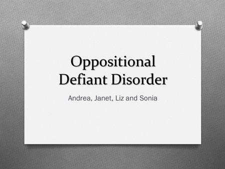 Oppositional Defiant Disorder Andrea, Janet, Liz and Sonia.