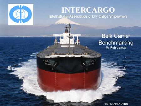 INTERCARGO International Association of Dry Cargo Shipowners Bulk Carrier Benchmarking Mr Rob Lomas 13 October 2006.