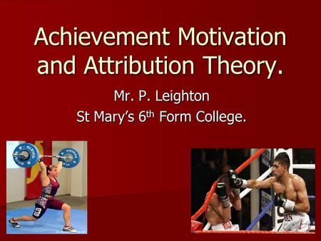 Achievement Motivation and Attribution Theory. Mr. P. Leighton St Mary's 6 th Form College.