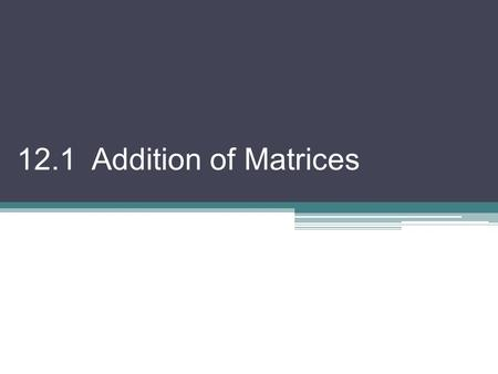 12.1 Addition of Matrices. Matrix: is any rectangular array of numbers written within brackets; represented by a capital letter; classified by its dimensions.
