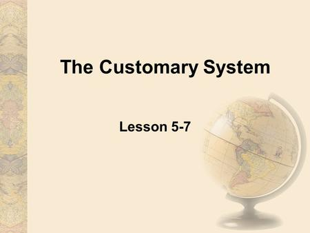 The Customary System Lesson 5-7. The Customary System The customary system of measurement was established in 1824. Today, it is still used by the United.