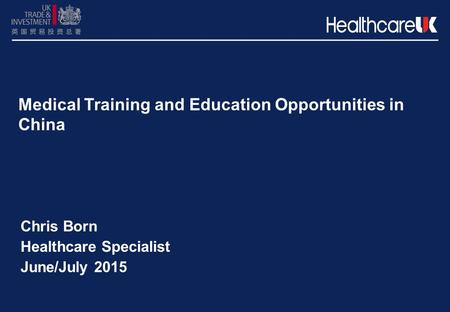 Medical Training and Education Opportunities in China Chris Born Healthcare Specialist June/July 2015.