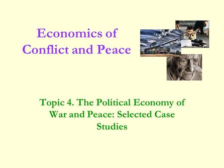 Topic 4. The Political Economy of War and Peace: Selected Case Studies Economics of Conflict and Peace.