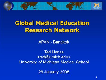 1 APAN - Bangkok Ted Hanss University of Michigan Medical School 26 January 2005 Global Medical Education Research Network.
