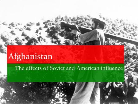 Afghanistan The effects of Soviet and American influence.