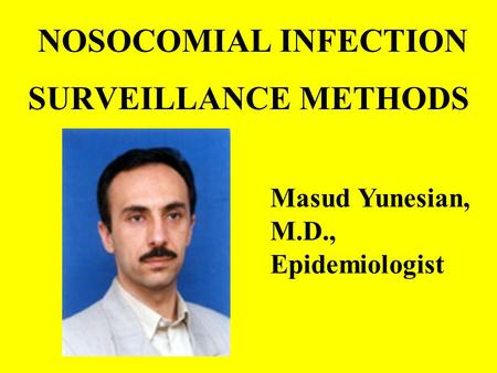NOSOCOMIAL INFECTION SURVEILLANCE METHODS Masud Yunesian, M.D., Epidemiologist.