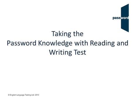 © English Language Testing Ltd. 2013 Taking the Password Knowledge with Reading and Writing Test.
