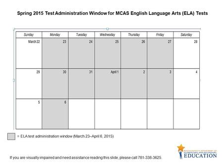 Spring 2015 Test Administration Window for MCAS English Language Arts (ELA) Tests = ELA test administration window (March 23–April 6, 2015) If you are.