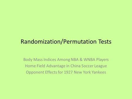 Randomization/Permutation Tests Body Mass Indices Among NBA & WNBA Players Home Field Advantage in China Soccer League Opponent Effects for 1927 New York.