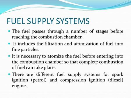 FUEL SUPPLY <strong>SYSTEMS</strong> The fuel passes through a number of stages before reaching the combustion chamber. It includes the filtration and atomization of fuel.