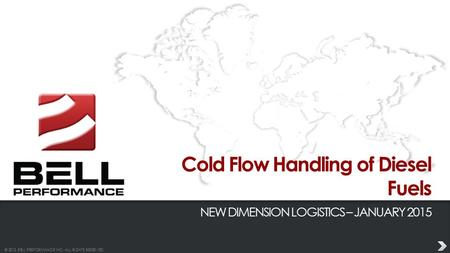 © 2013 BELL PERFORMANCE INC. ALL RIGHTS RESERVED. Cold Flow Handling of Diesel Fuels NEW DIMENSION LOGISTICS – JANUARY 2015.