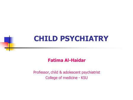 CHILD PSYCHIATRY Fatima Al-Haidar Professor, child & adolescent psychiatrist College of medicine - KSU.