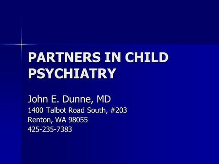PARTNERS IN CHILD PSYCHIATRY John E. Dunne, MD 1400 Talbot Road South, #203 Renton, WA 98055 425-235-7383.