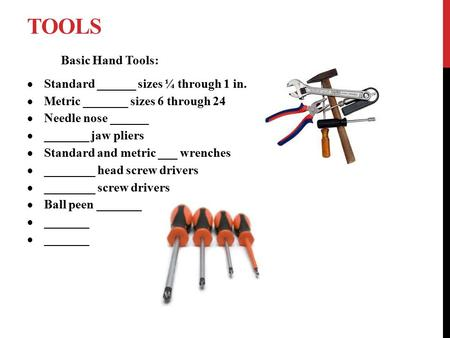 TOOLS Basic Hand Tools:  Standard ______ sizes ¼ through 1 in.  Metric _______ sizes 6 through 24  Needle nose ______  _______ jaw pliers  Standard.