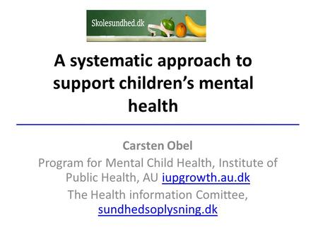 A systematic approach to support children's mental health Carsten Obel Program for Mental Child Health, Institute of Public Health, AU iupgrowth.au.dkiupgrowth.au.dk.